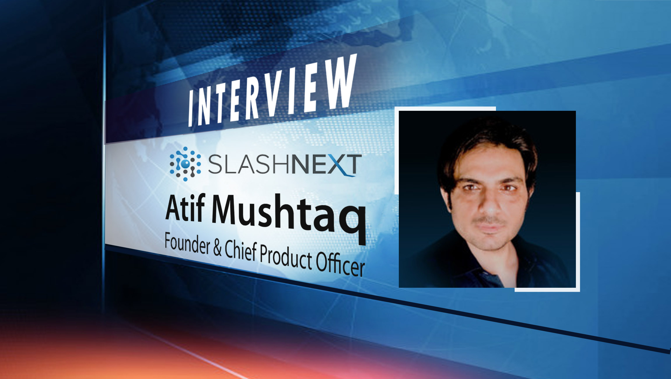 SalesTechStar Interview with Atif Mushtaq, Founder & Chief Product Officer at SlashNext, Inc.